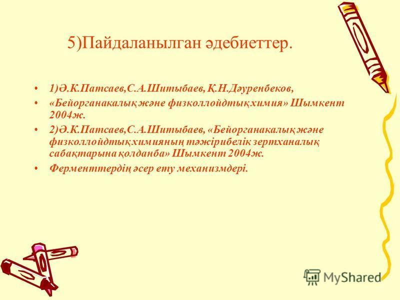 5)Пайдаланылган әдебиеттер. 1)Ә.К.Патсаев,С.А.Шитыбаев, Қ.Н.Дәуренбеков, «Бейорганакалық және физколлойдтық химия» Шымкент 2004 ж. 2)Ә.К.Патсаев,С.А.Шитыбаев, «Бейорганакалық және физколлойдтық химияның тәжірибелік зертханалық сабақтарына қолданба» Ш