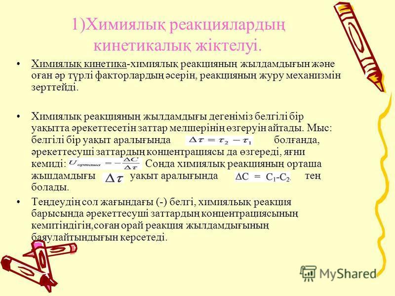 1)Химиялық реакциялардың кинетикалық жіктелуі. Химиялық кинетика-химиялық реакция наң жил дамдығын және oғaн әр түрлi факторлардың әcepiн, реакция наң журу механизмiн зерттейдi. Химиялық реакция наң жил дамдығы дегенiмiз белгiлi бiр уақытта әрекеттэс