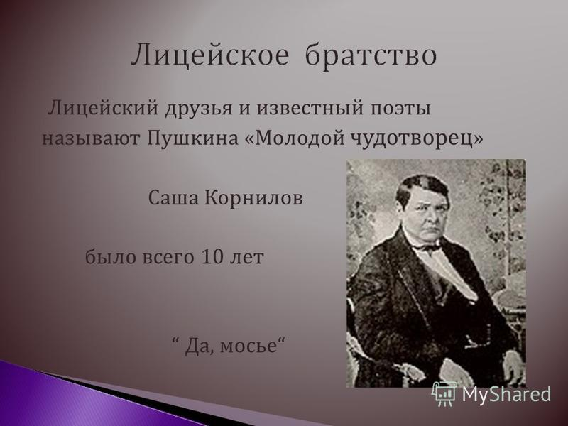 Лицейский друзья и известный поэты называют Пушкина «Молодой чудотворец » Саша Корнилов было всего 10 лет Да, мосье