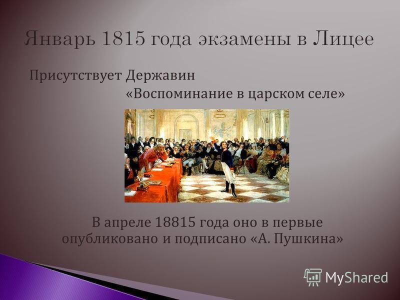 Присутствует Державин «Воспоминание в царском селе» В апреле 18815 года оно в первые опубликовано и подписано «А. Пушкина»