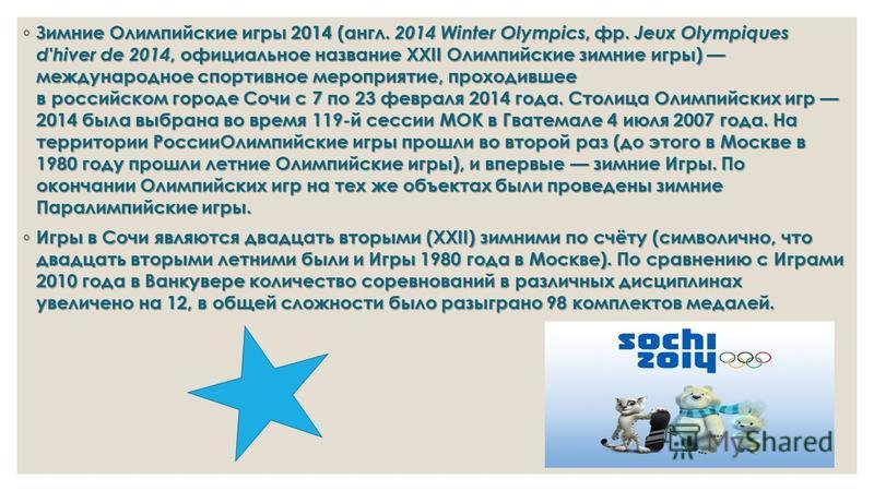Зимние Олимпийские игры 2014 (англ. 2014 Winter Olympics, фр. Jeux Olympiques d'hiver de 2014, официальное название XXII Олимпийские зимние игры) международное спортивное мероприятие, проходившее в российском городе Сочи с 7 по 23 февраля 2014 года.