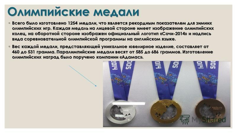 Олимпийские медали Всего было изготовлено 1254 медали, что является рекордным показателем для зимних олимпийских игр. Каждая медаль на лицевой стороне имеет изображение олимпийских колец, на оборотной стороне изображен официальный логотип «Сочи-2014»