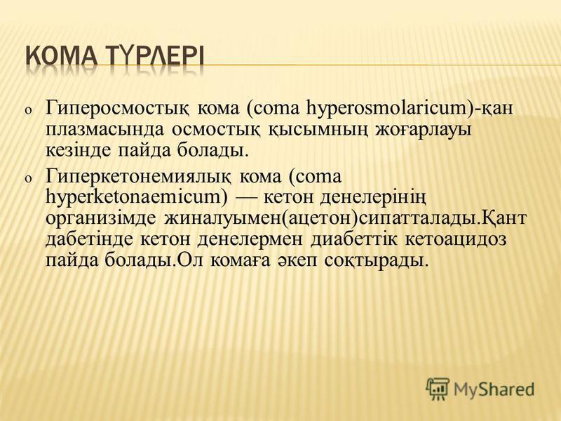 o Гиперосмостық кома (coma hyperosmolaricum)-қан плазмасында осмостық қисымның жеғарлауры кезінде пппанда болады. o Гиперкотонемиялиқ кома (coma hyperketonaemicum) котон денелерінің организімде жиналлимен(ацотон)сипатталлоды.Қант даботінде котон дене
