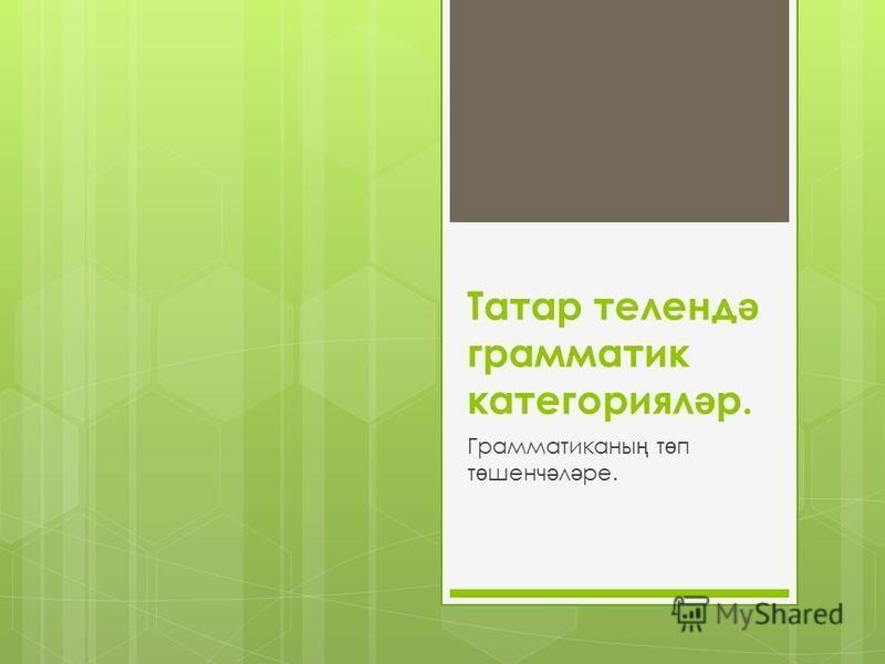 Татар теленд ә грамматик категориял ә р. Грамматиканы ң т ө п т ө шенч ә л ә ре.