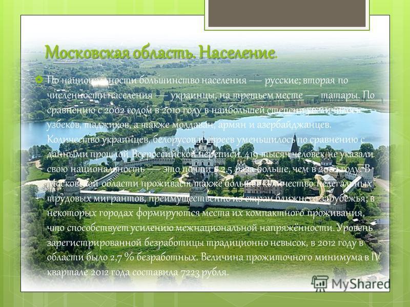 Московская область.Население Московская область. Население. По национальности большинство населения русские; вторая по численности населения украинцы, на третьем месте татары. По сравнению с 2002 годом в 2010 году в наибольшей степени увеличилось узб