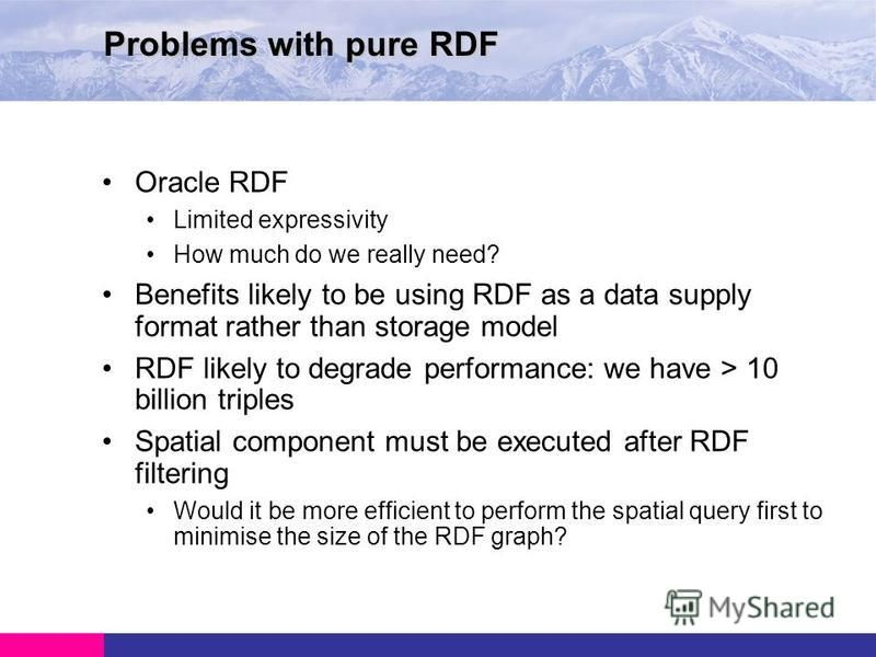 Oracle RDF Limited expressivity How much do we really need? Benefits likely to be using RDF as a data supply format rather than storage model RDF likely to degrade performance: we have > 10 billion triples Spatial component must be executed after RDF