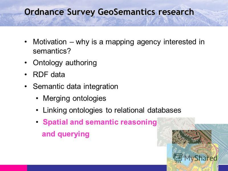 Ordnance Survey GeoSemantics research Motivation – why is a mapping agency interested in semantics? Ontology authoring RDF data Semantic data integration Merging ontologies Linking ontologies to relational databases Spatial and semantic reasoning and
