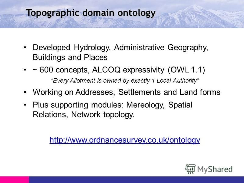 Topographic domain ontology Developed Hydrology, Administrative Geography, Buildings and Places ~ 600 concepts, ALCOQ expressivity (OWL 1.1) Every Allotment is owned by exactly 1 Local Authority Working on Addresses, Settlements and Land forms Plus s