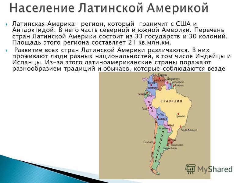 Латинская Америка- регион, который граничит с США и Антарктидой. В него часть северной и южной Америки. Перечень стран Латинской Америки состоит из 33 государств и 30 колоний. Площадь этого региона составляет 21 кв.млн.км. Развитие всех стран Латинск