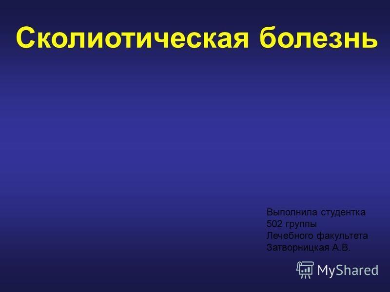 Сколиотическая болезнь Выполнила студентка 502 группы Лечебного факультета Затворницкая А.В.