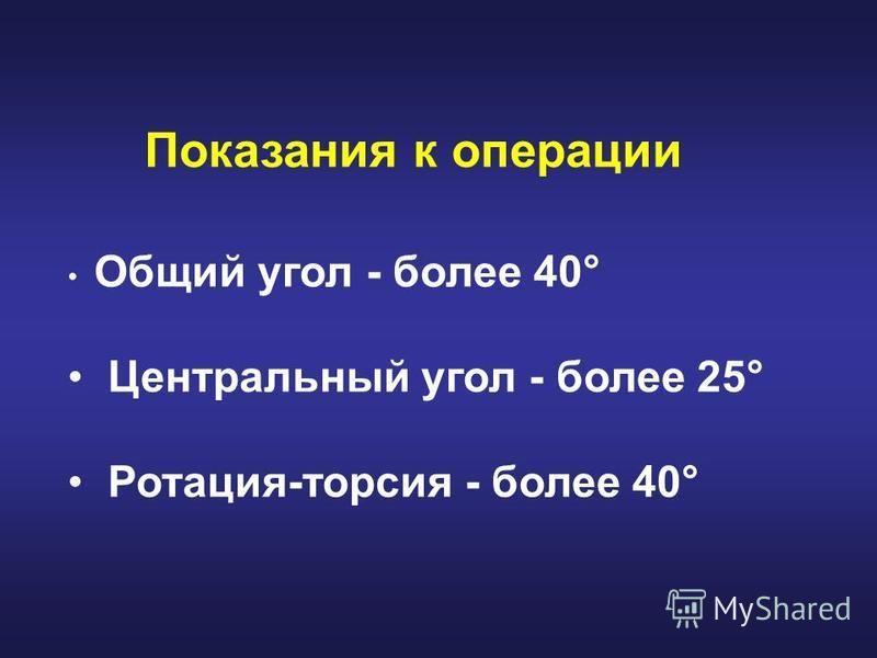 Показания к операции Общий угол - более 40° Центральный угол - более 25° Ротация-торсия - более 40°