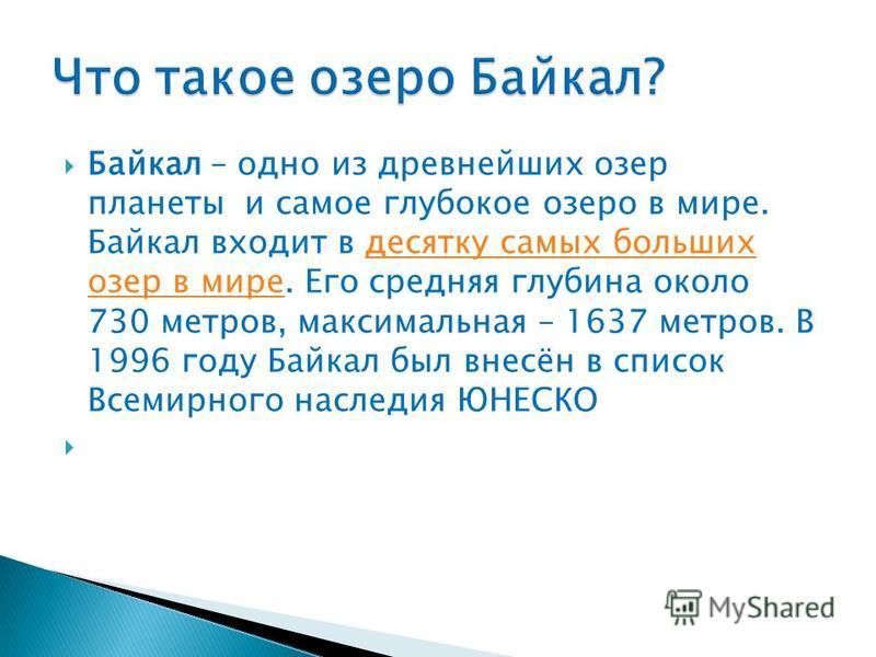 Байкал – одно из древнейших озер планеты и самое глубокое озеро в мире. Байкал входит в десятку самых больших озер в мире. Его средняя глубина около 730 метров, максимальная – 1637 метров. В 1996 году Байкал был внесён в список Всемирного наследия ЮН