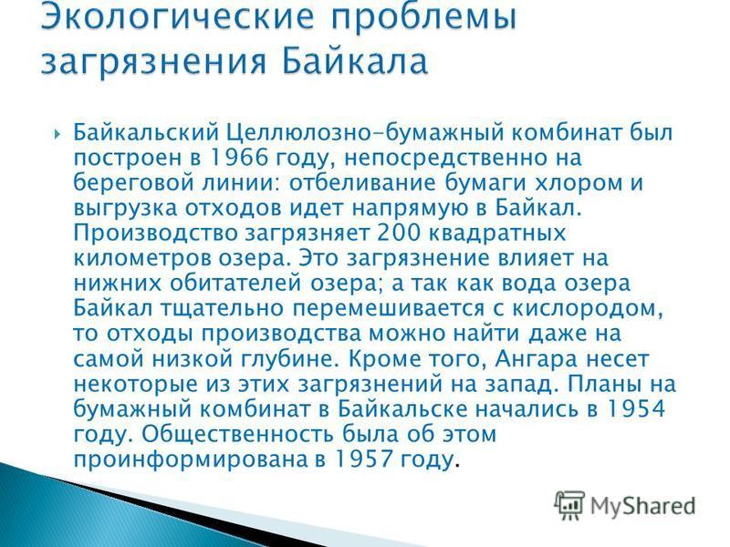 Байкальский Целлюлозно-бумажный комбинат был построен в 1966 году, непосредственно на береговой линии: отбеливание бумаги хлором и выгрузка отходов идет напрямую в Байкал. Производство загрязняет 200 квадратных километров озера. Это загрязнение влияе