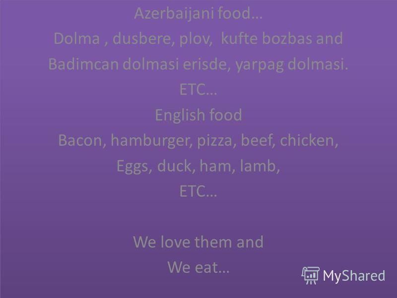 Azerbaijani food… Dolma, dusbere, plov, kufte bozbas and Badimcan dolmasi erisde, yarpag dolmasi. ETC… English food Bacon, hamburger, pizza, beef, chicken, Eggs, duck, ham, lamb, ETC… We love them and We eat… Azerbaijani food… Dolma, dusbere, plov, k