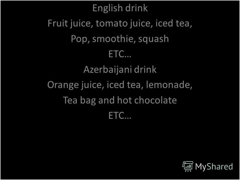 English drink Fruit juice, tomato juice, iced tea, Pop, smoothie, squash ETC… Azerbaijani drink Orange juice, iced tea, lemonade, Tea bag and hot chocolate ETC… English drink Fruit juice, tomato juice, iced tea, Pop, smoothie, squash ETC… Azerbaijani