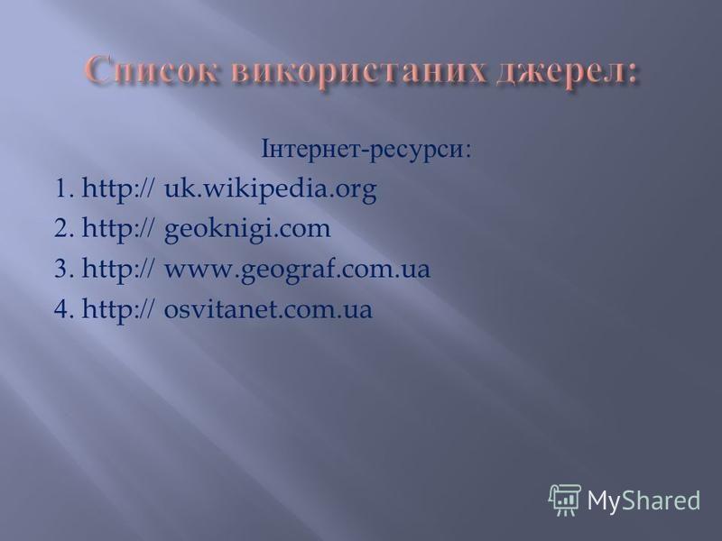 Інтернет - ресурси : 1. http:// uk.wikipedia.org 2. http:// geoknigi.com 3. http:// www.geograf.com.ua 4. http:// osvitanet.com.ua