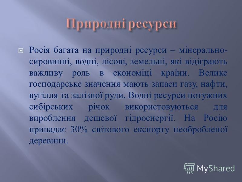 Росія багата на природні ресурси – мінерально - сировинні, водні, лісові, земельні, які відіграють важливу роль в економіці країни. Велике господарське значення мають запаси газу, нафти, вугілля та залізної руди. Водні ресурси потужних сибірських річ