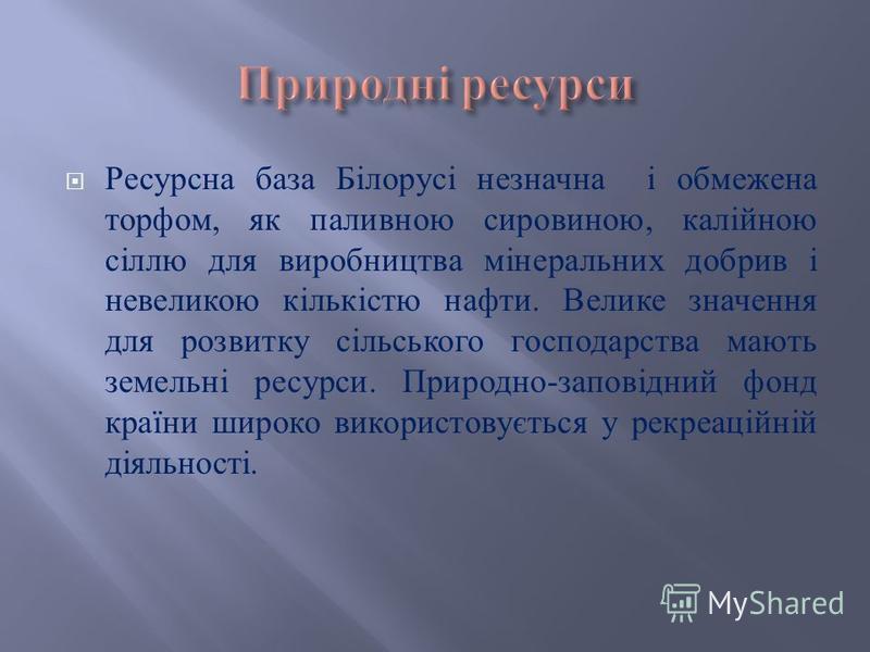 Ресурсна база Білорусі незначна і обмежена торфом, як паливною сировиною, калійною сіллю для виробництва мінеральних добрив і невеликою кількістю нафти. Велике значення для розвитку сільського господарства мають земельні ресурси. Природно - заповідни