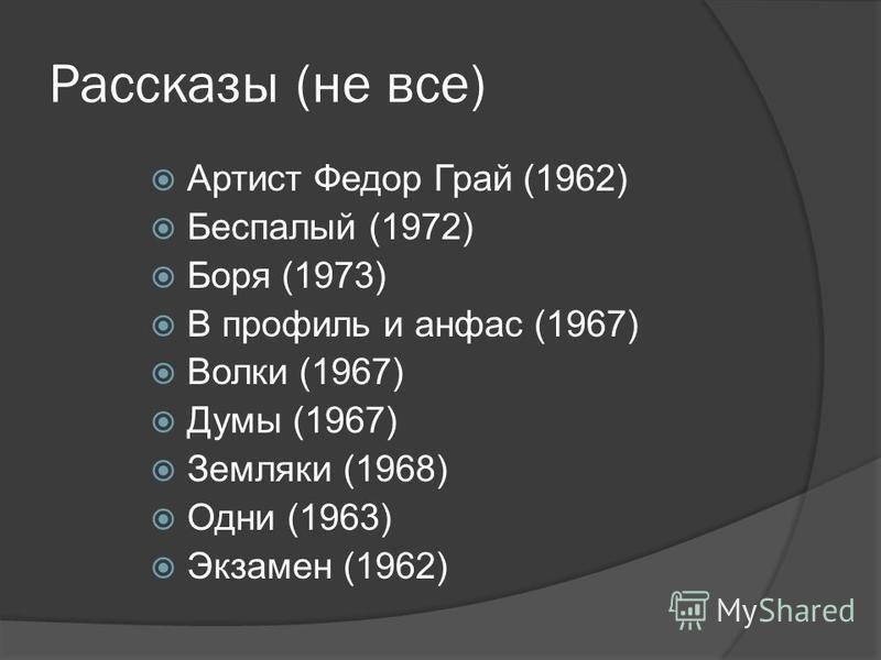 Рассказы (не все) Артист Федор Грай (1962) Беспалый (1972) Боря (1973) В профиль и анфас (1967) Волки (1967) Думы (1967) Земляки (1968) Одни (1963) Экзамен (1962)