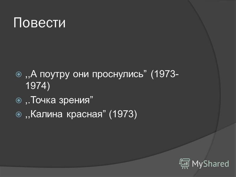 Повести,,А поутру они проснулись (1973- 1974),.Точка зрения,,Калина красная (1973)