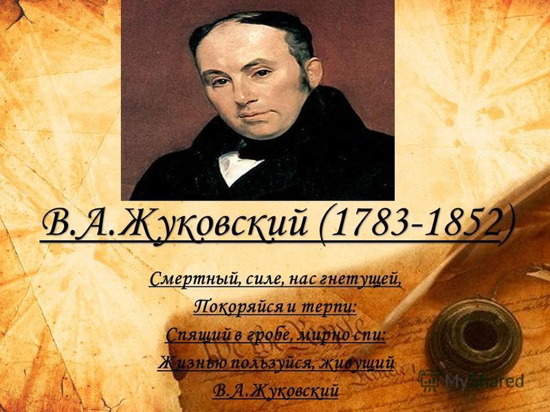 В.А.Жуковский (1783-1852) Смертный, силе, нас гнетущей, Покоряйся и терпи: Спящий в гробе, мирно спи: Жизнью пользуйся, живущий В.А.Жуковский