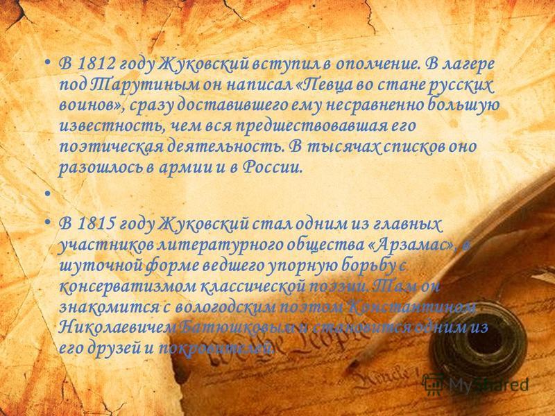 В 1812 году Жуковский вступил в ополчение. В лагере под Тарутиным он написал «Певца во стане русских воинов», сразу доставившего ему несравненно большую известность, чем вся предшествовавшая его поэтическая деятельность. В тысячах списков оно разошло