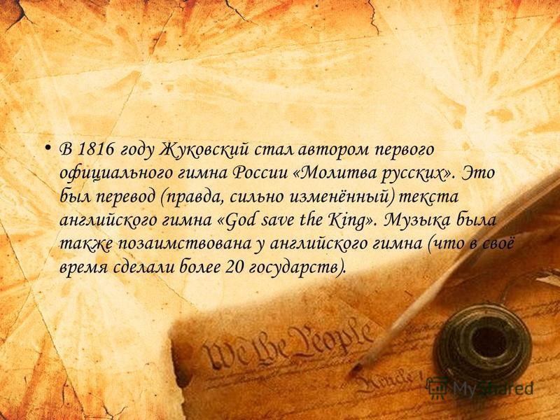 В 1816 году Жуковский стал автором первого официального гимна России «Молитва русских». Это был перевод (правда, сильно изменённый) текста английского гимна «God save the King». Музыка была также позаимствована у английского гимна (что в своё время с