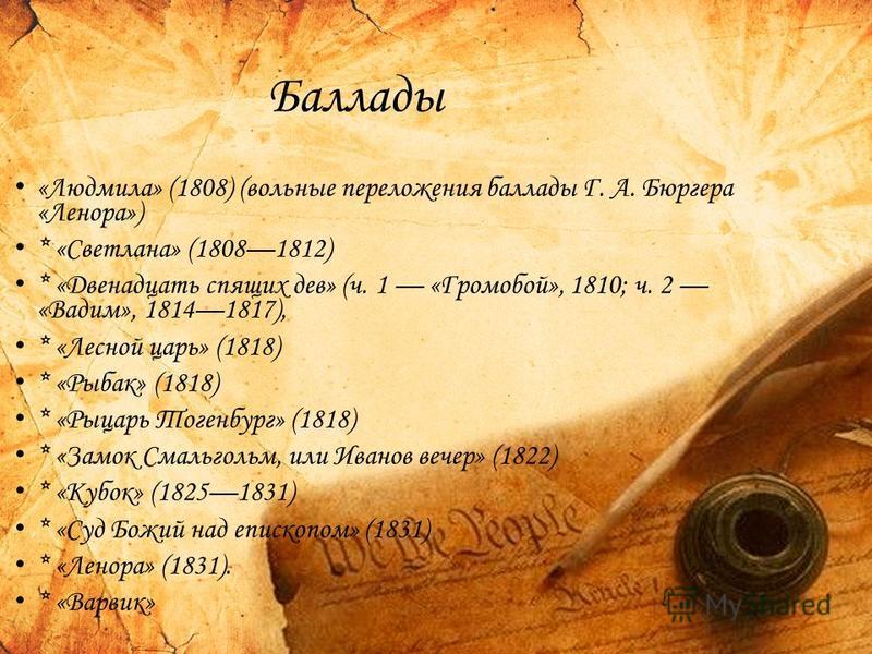 Баллады «Людмила» (1808) (вольные переложения баллады Г. А. Бюргера «Ленора») * «Светлана» (18081812) * «Двенадцать спящих дев» (ч. 1 «Громобой», 1810; ч. 2 «Вадим», 18141817), * «Лесной царь» (1818) * «Рыбак» (1818) * «Рыцарь Тогенбург» (1818) * «За
