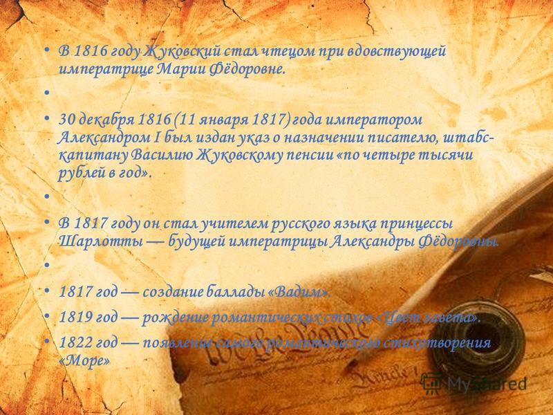 В 1816 году Жуковский стал чтецом при вдовствующей императрице Марии Фёдоровне. 30 декабря 1816 (11 января 1817) года императором Александром I был издан указ о назначении писателю, штабс- капитану Василию Жуковскому пенсии «по четыре тысячи рублей в