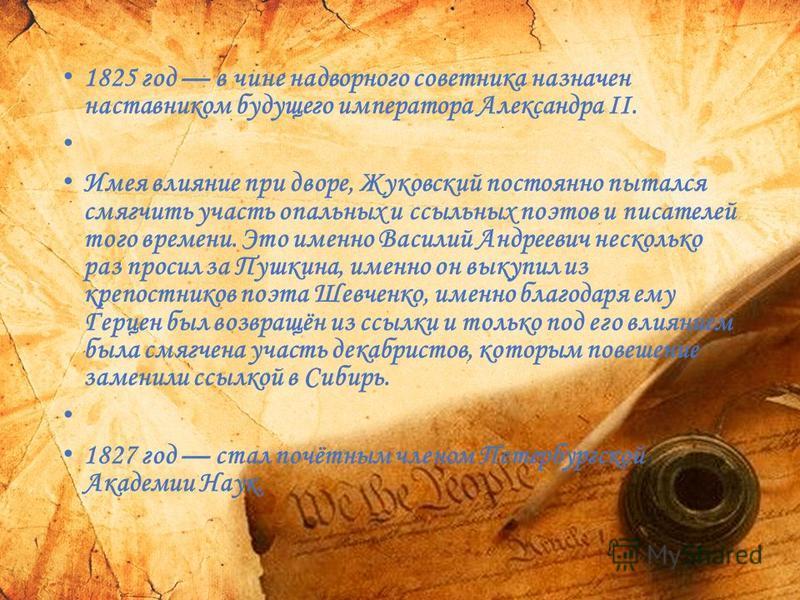 1825 год в чине надворного советника назначен наставником будущего императора Александра II. Имея влияние при дворе, Жуковский постоянно пытался смягчить участь опальных и ссыльных поэтов и писателей того времени. Это именно Василий Андреевич несколь