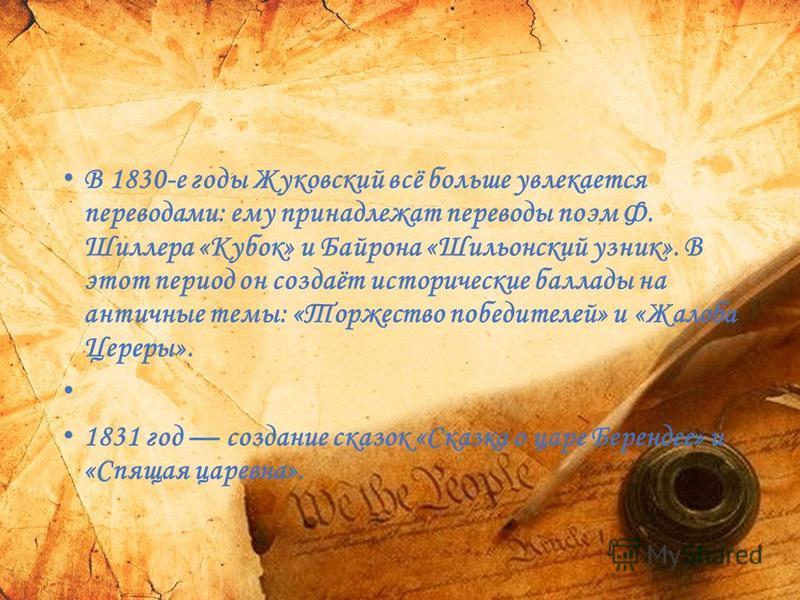 В 1830-е годы Жуковский всё больше увлекается переводами: ему принадлежат переводы поэм Ф. Шиллера «Кубок» и Байрона «Шильонский узник». В этот период он создаёт исторические баллады на античные темы: «Торжество победителей» и «Жалоба Цереры». 1831 г