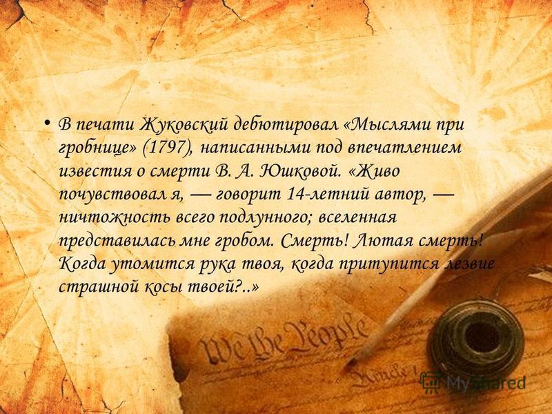 В печати Жуковский дебютировал «Мыслями при гробнице» (1797), написанными под впечатлением известия о смерти В. А. Юшковой. «Живо почувствовал я, говорит 14-летний автор, ничтожность всего подлунного; вселенная представилась мне гробом. Смерть! Лютая