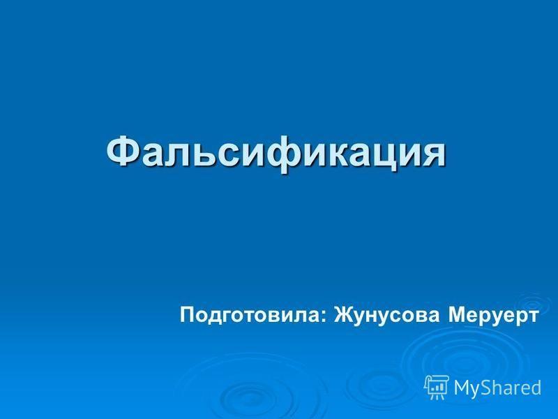 Фальсификация Подготовила: Жунусова Меруерт