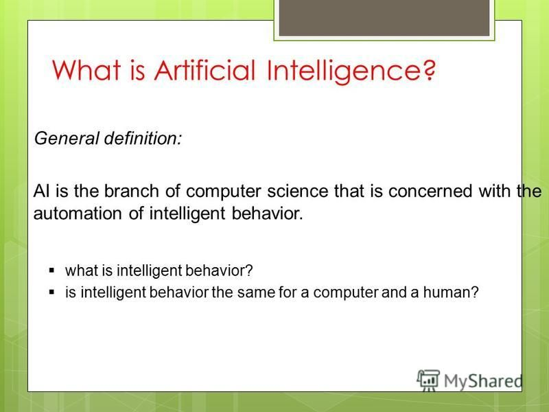 What is Artificial Intelligence? General definition: AI is the branch of computer science that is concerned with the automation of intelligent behavior. what is intelligent behavior? is intelligent behavior the same for a computer and a human?