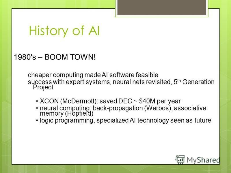 History of AI 1980's – BOOM TOWN! cheaper computing made AI software feasible success with expert systems, neural nets revisited, 5 th Generation Project XCON (McDermott): saved DEC ~ $40M per year neural computing: back-propagation (Werbos), associa