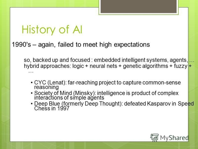 History of AI 1990's – again, failed to meet high expectations so, backed up and focused : embedded intelligent systems, agents, … hybrid approaches: logic + neural nets + genetic algorithms + fuzzy + … CYC (Lenat): far-reaching project to capture co