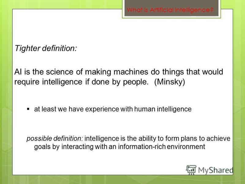 at least we have experience with human intelligence possible definition: intelligence is the ability to form plans to achieve goals by interacting with an information-rich environment Tighter definition: AI is the science of making machines do things