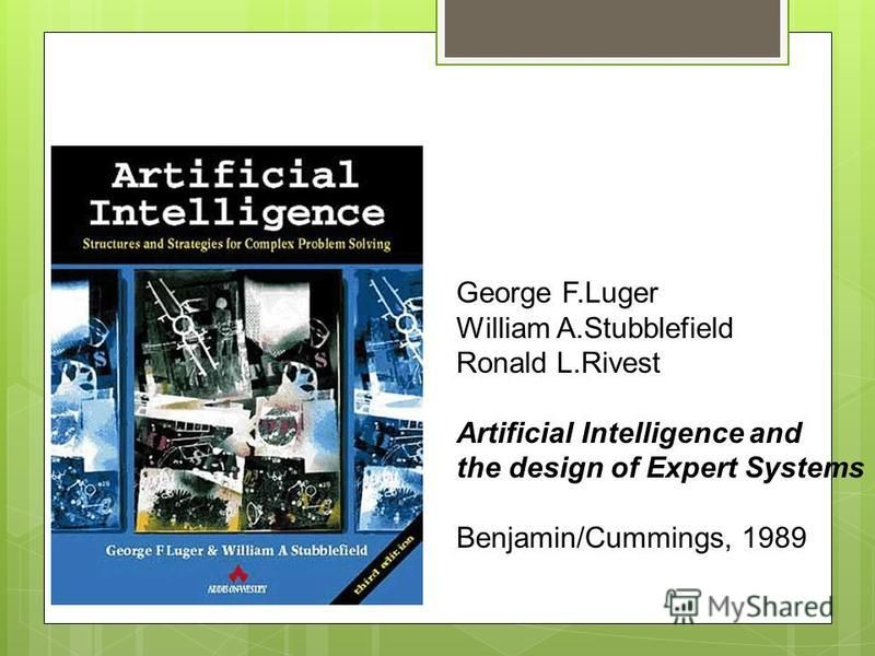 Textbooks George F.Luger William A.Stubblefield Ronald L.Rivest Artificial Intelligence and the design of Expert Systems Benjamin/Cummings, 1989