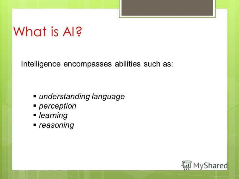 What is AI? Intelligence encompasses abilities such as: understanding language perception learning reasoning