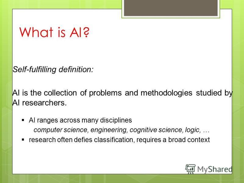 AI ranges across many disciplines computer science, engineering, cognitive science, logic, … research often defies classification, requires a broad context Self-fulfilling definition: AI is the collection of problems and methodologies studied by AI r