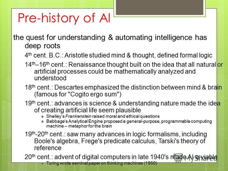Pre-history of AI the quest for understanding & automating intelligence has deep roots 4 th cent. B.C.: Aristotle studied mind & thought, defined formal logic 14 th –16 th cent.: Renaissance thought built on the idea that all natural or artificial pr