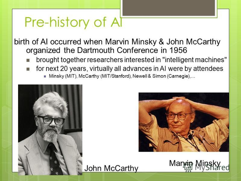 Pre-history of AI birth of AI occurred when Marvin Minsky & John McCarthy organized the Dartmouth Conference in 1956 brought together researchers interested in