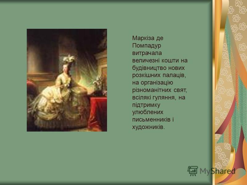 Маркіза де Помпадур витрачала величезні кошти на будівництво нових розкішних палаців, на організацію різноманітних свят, всілякі гуляння, на підтримку улюблених письменників і художників.
