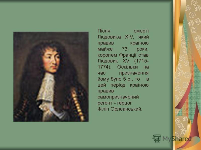 Після смерті Людовика ХIV, який правив країною майже 73 роки, королем Франції став Людовик ХV (1715- 1774). Оскільки на час призначення йому було 5 р., то в цей період країною правив самопризначений регент - герцог Філіп Орлеанський.
