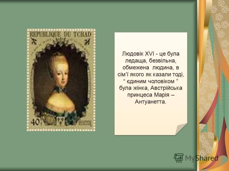 Людовік ХVI - це була ледаща, безвільна, обмежена людина, в сімї якого як казали тоді, єдиним чоловіком була жінка, Австрійська принцеса Марія – Антуанетта.