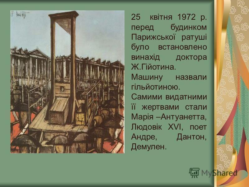 25 квітня 1972 р. перед будинком Парижської ратуші було встановлено винахід доктора Ж.Гійотина. Машину назвали гільйотиною. Самими видатними її жертвами стали Марія –Антуанетта, Людовік ХVI, поет Андре, Дантон, Демулен.