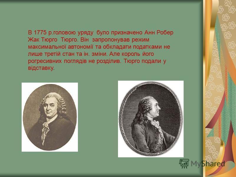В 1775 р.головою уряду було призначено Анн Робер Жак Тюрго Тюрго. Він запропонував режим максимальної автономії та обкладати податками не лише третій стан та ін. зміни. Але король його рогресивних поглядів не розділив. Тюрго подали у відставку.
