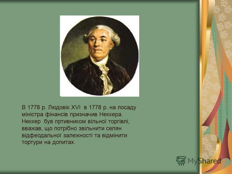 В 1778 р. Людовік ХVI в 1778 р. на посаду міністра фінансів призначив Неккера. Неккер був пртивником вільної торгівлі, вважав, що потрібно звільнити селян відфеодальної залежності та відмінити тортури на допитах.