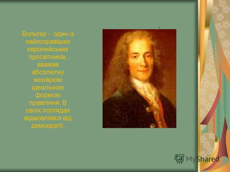 . Вольтер - один із найяскравіших європейських просвітників, вважав абсолютну монархію ідеальною формою правління. В своїх поглядах відмовлявся від демократії.