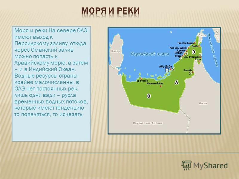 Соседи ОАЭ – это федерация семи независимых государств, лежащих вдоль восточного побережья Аравийского полуострова. На севере государство граничит с Катаром, на западе и юге - с Саудовской Аравией, на востоке - с Султанатом Оман.